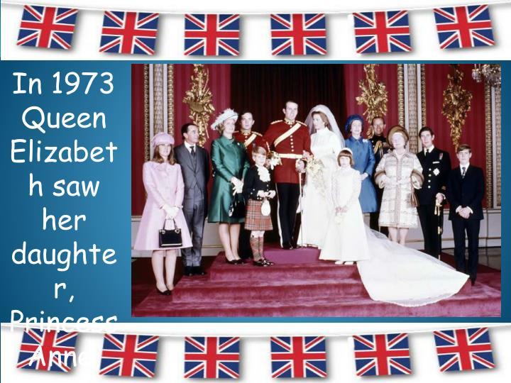 In 1973 Queen Elizabeth saw her daughter, Princess Anne, get married.