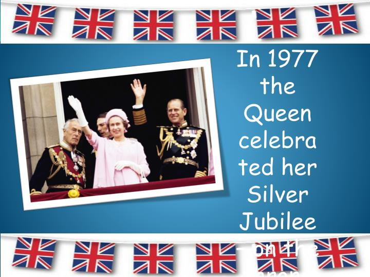 In 1977 the Queen celebrated her Silver Jubilee – on the throne for 25 years.