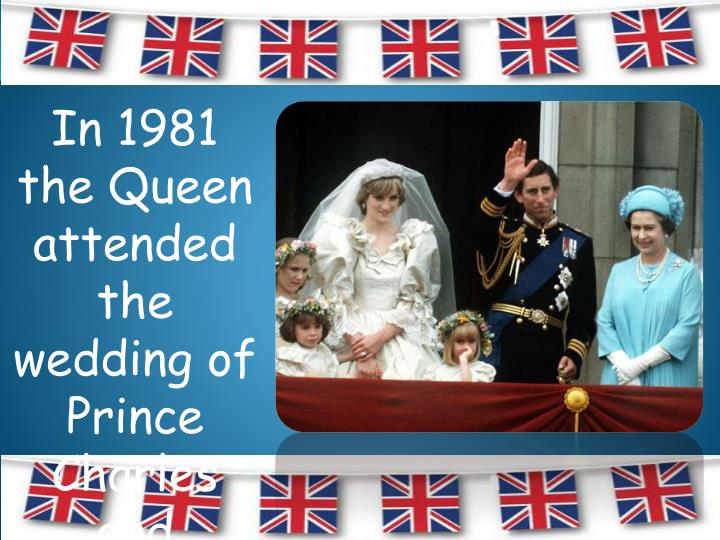 In 1981 the Queen attended the wedding of Prince Charles and Princess Diana.