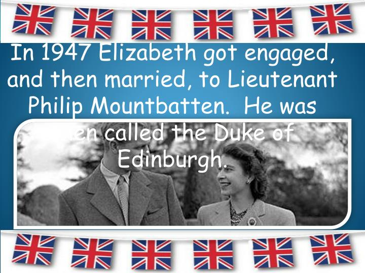In 1947 Elizabeth got engaged, and then married, to Lieutenant Philip Mountbatten.  He was then called the Duke of Edinburgh.