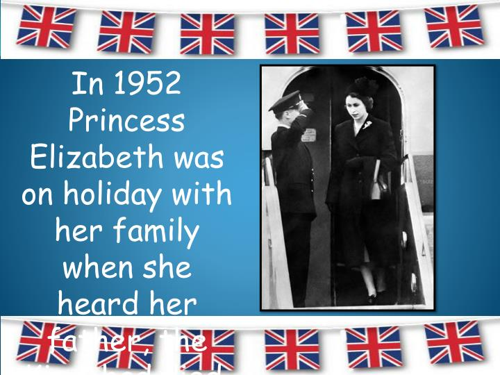 In 1952 Princess Elizabeth was on holiday with her family when she heard her father, the King, had died.  She arrived back in England as Queen.