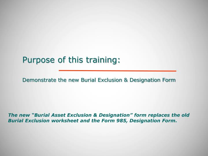 Purpose of this training demonstrate the new burial exclusion designation form
