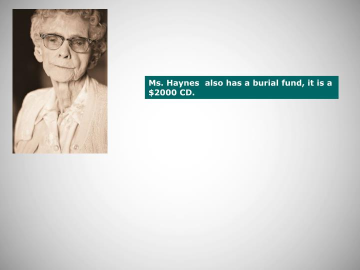 Ms. Haynes  also has a burial fund, it is a $2000 CD.