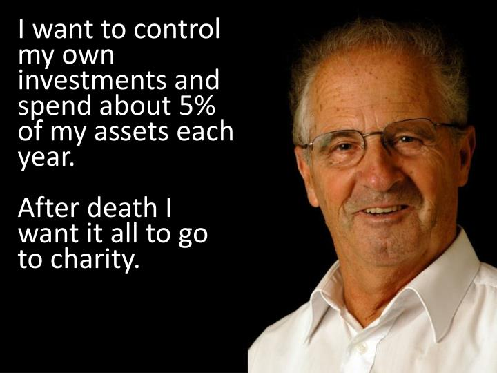 I want to control my own investments and spend about 5% of my assets each year.