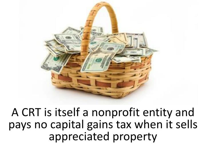 A CRT is itself a nonprofit entity and pays no capital gains tax when it sells appreciated property