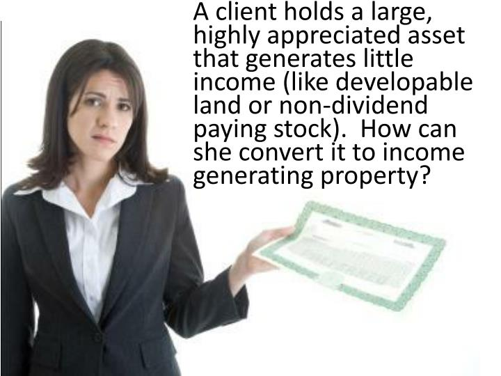 A client holds a large, highly appreciated asset that generates little income (like developable land or non-dividend paying stock).  How can she convert it to income generating property?