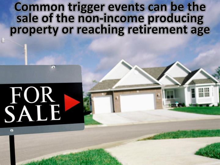Common trigger events can be the sale of the non-income producing property or reaching retirement age