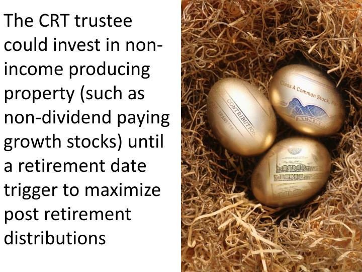 The CRT trustee could invest in non-income producing property (such as non-dividend paying growth stocks) until a retirement date trigger to maximize post retirement distributions