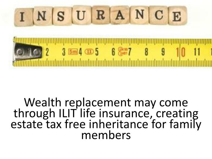 Wealth replacement may come through ILIT life insurance, creating estate tax free inheritance for family members