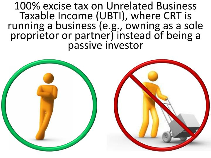 100% excise tax on Unrelated Business Taxable Income (UBTI), where CRT is running a business (e.g., owning as a sole proprietor or partner) instead of being a passive investor