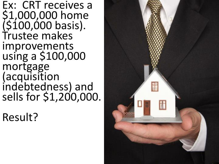 Ex:  CRT receives a $1,000,000 home ($100,000 basis). Trustee makes improvements using a $100,000 mortgage (acquisition indebtedness) and sells for $1,200,000.