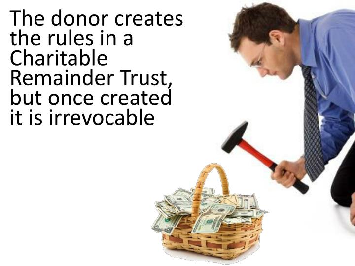 The donor creates the rules in a Charitable Remainder Trust, but once created it is irrevocable