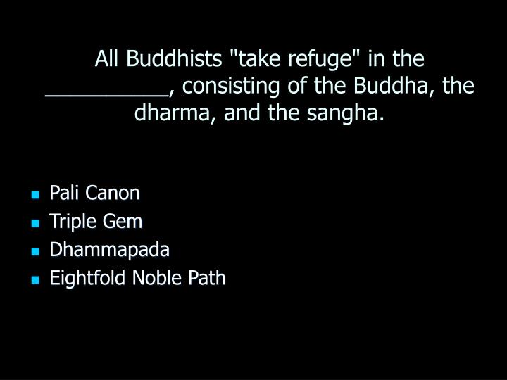"All Buddhists ""take refuge"" in the __________, consisting of the Buddha, the dharma, and the sangha."