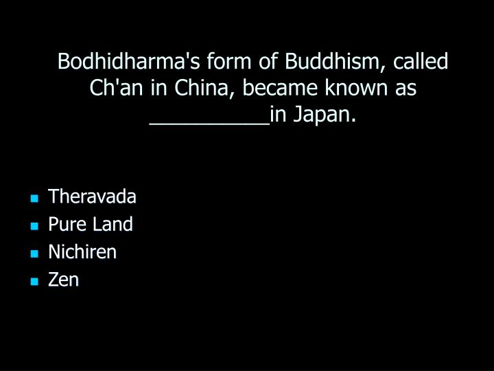 Bodhidharma's form of Buddhism, called Ch'an in China, became known as __________in Japan.