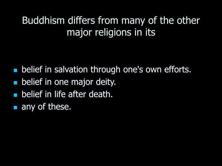Buddhism differs from many of the other major religions in its