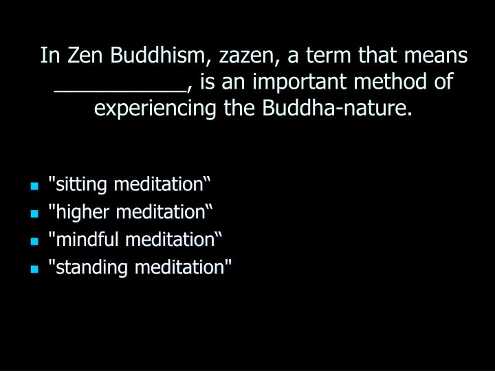 In Zen Buddhism, zazen, a term that means ___________, is an important method of experiencing the Buddha-nature.