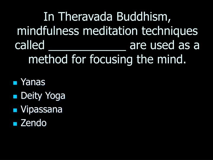 In Theravada Buddhism, mindfulness meditation techniques called ____________ are used as a method for focusing the mind.