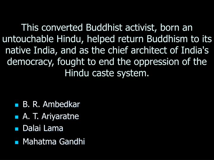 This converted Buddhist activist, born an untouchable Hindu, helped return Buddhism to its native India, and as the chief architect of India's democracy, fought to end the oppression of the Hindu caste system.