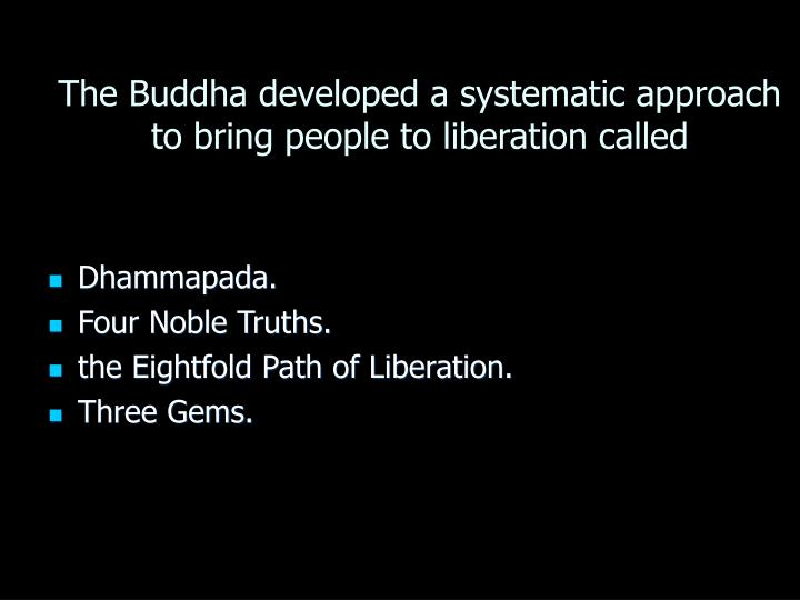 The Buddha developed a systematic approach to bring people to liberation called