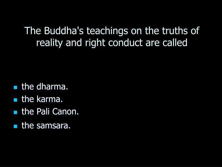 The Buddha's teachings on the truths of reality and right conduct are called