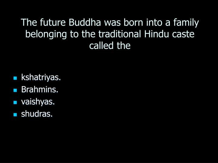 The future Buddha was born into a family belonging to the traditional Hindu caste called the