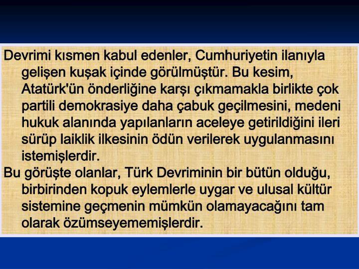 Devrimi kısmen kabul edenler, Cumhuriyetin ilanıyla gelişen kuşak içinde görülmüştür. Bu kesim, Atatürk'ün önderliğine karşı çıkmamakla birlikte çok partili demokrasiye daha çabuk geçilmesini, medeni hukuk alanında yapılanların aceleye getirildiğini ileri sürüp laiklik ilkesinin ödün verilerek uygulanmasını istemişlerdir.