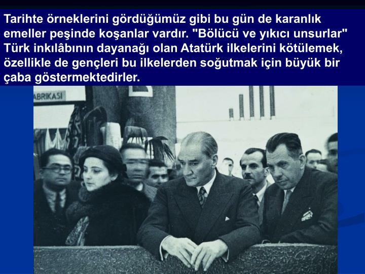 """Tarihte örneklerini gördüğümüz gibi bu gün de karanlık emeller peşinde koşanlar vardır. """"Bölücü ve yıkıcı unsurlar"""" Türk inkılâbının dayanağı olan Atatürk ilkelerini kötülemek, özellikle de gençleri bu ilkelerden soğutmak için büyük bir çaba göstermektedirler."""