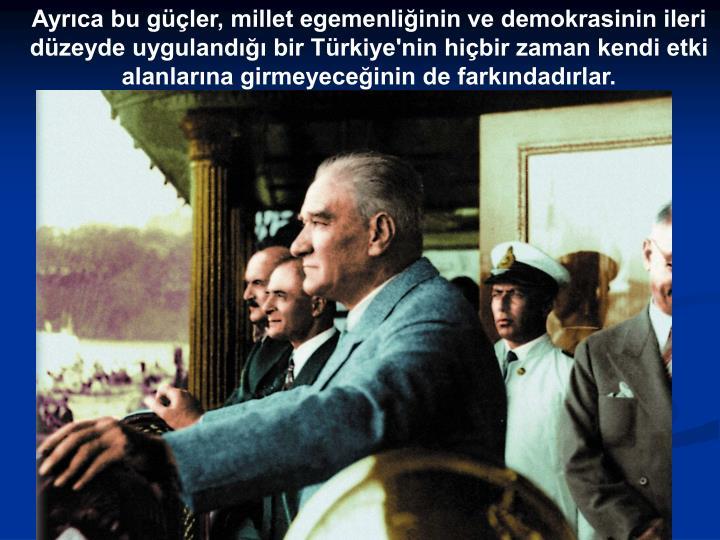 Ayrıca bu güçler, millet egemenliğinin ve demokrasinin ileri düzeyde uygulandığı bir Türkiye'nin hiçbir zaman kendi etki alanlarına girmeyeceğinin de farkındadırlar.