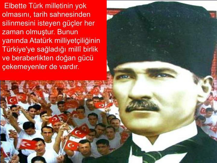 Elbette Türk milletinin yok olmasını, tarih sahnesinden silinmesini isteyen güçler her zaman olmuştur. Bunun yanında Atatürk milliyetçiliğinin Türkiye'ye sağladığı millî birlik ve beraberlikten doğan gücü çekemeyenler de vardır.