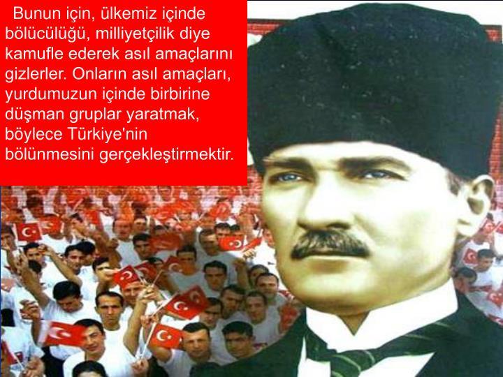 Bunun için, ülkemiz içinde bölücülüğü, milliyetçilik diye kamufle ederek asıl amaçlarını gizlerler. Onların asıl amaçları, yurdumuzun içinde birbirine düşman gruplar yaratmak, böylece Türkiye'nin bölünmesini gerçekleştirmektir.