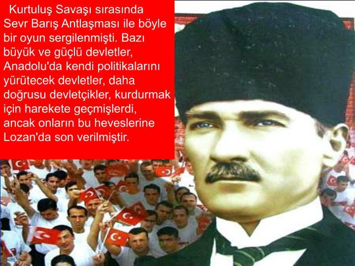 Kurtuluş Savaşı sırasında Sevr Barış Antlaşması ile böyle bir oyun sergilenmişti. Bazı büyük ve güçlü devletler, Anadolu'da kendi politikalarını yürütecek devletler, daha doğrusu devletçikler, kurdurmak için harekete geçmişlerdi, ancak onların bu heveslerine Lozan'da son verilmiştir.