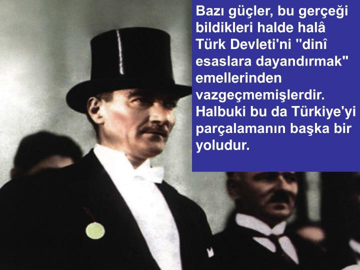 """Bazı güçler, bu gerçeği bildikleri halde halâ Türk Devleti'ni """"dinî esaslara dayandırmak"""" emellerinden vazgeçmemişlerdir. Halbuki bu da Türkiye'yi parçalamanın başka bir yoludur."""