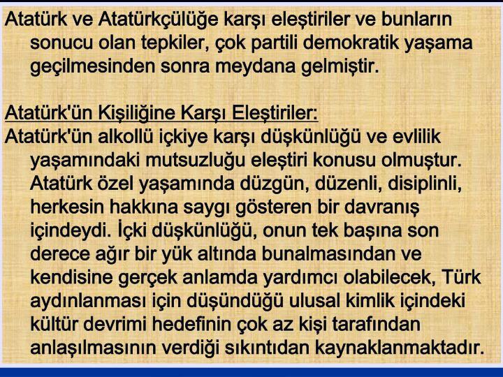 Atatürk ve Atatürkçülüğe karşı eleştiriler ve bunların sonucu olan tepkiler, çok partili demokratik yaşama geçilmesinden sonra meydana gelmiştir.
