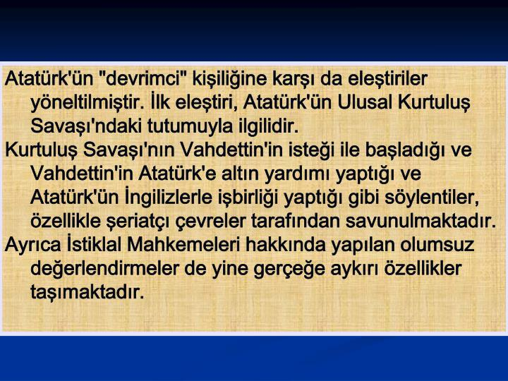 """Atatürk'ün """"devrimci"""" kişiliğine karşı da eleştiriler yöneltilmiştir. İlk eleştiri, Atatürk'ün Ulusal Kurtuluş Savaşı'ndaki tutumuyla ilgilidir."""