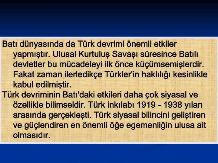 Batı dünyasında da Türk devrimi önemli etkiler yapmıştır. Ulusal Kurtuluş Savaşı süresince Batılı devletler bu mücadeleyi ilk önce küçümsemişlerdir. Fakat zaman ilerledikçe Türkler'in haklılığı kesinlikle kabul edilmiştir.