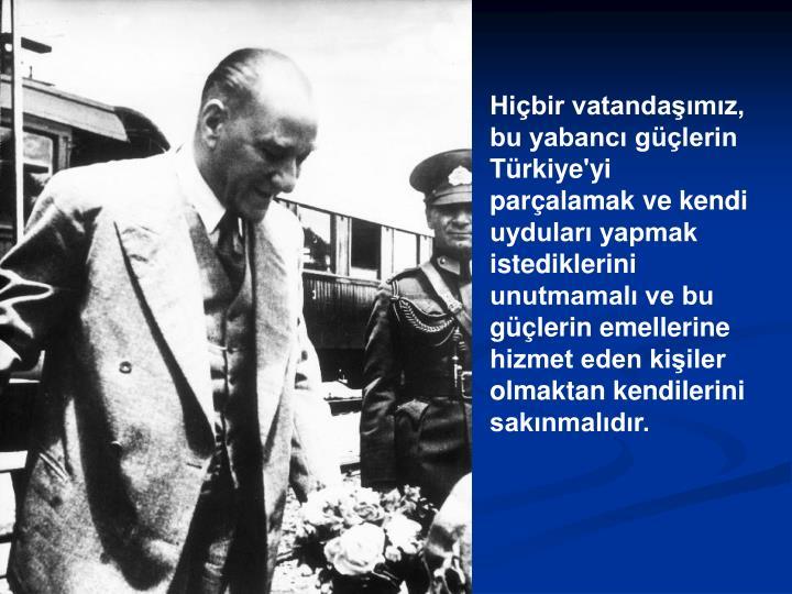 Hiçbir vatandaşımız, bu yabancı güçlerin Türkiye'yi parçalamak ve kendi uyduları yapmak istediklerini unutmamalı ve bu güçlerin emellerine hizmet eden kişiler olmaktan kendilerini sakınmalıdır.
