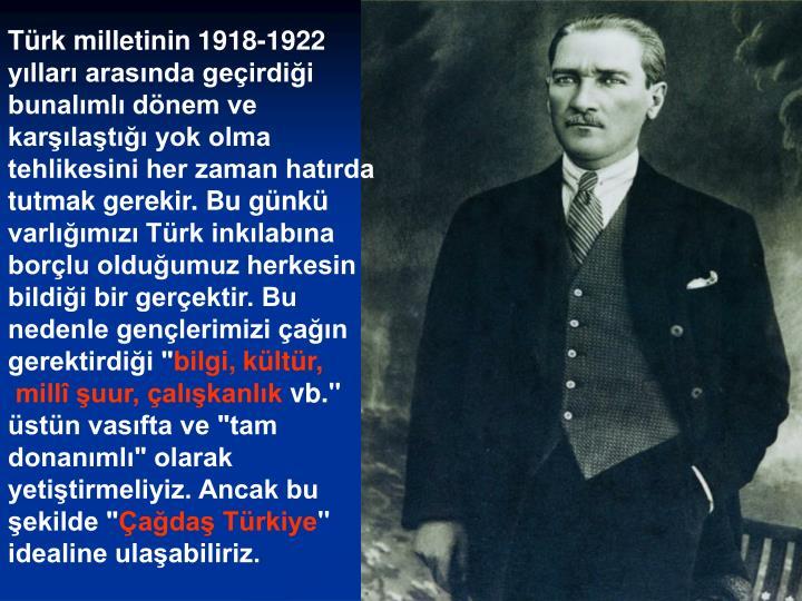 """Türk milletinin 1918-1922 yılları arasında geçirdiği bunalımlı dönem ve karşılaştığı yok olma tehlikesini her zaman hatırda tutmak gerekir. Bu günkü varlığımızı Türk inkılabına borçlu olduğumuz herkesin bildiği bir gerçektir. Bu nedenle gençlerimizi çağın gerektirdiği """""""