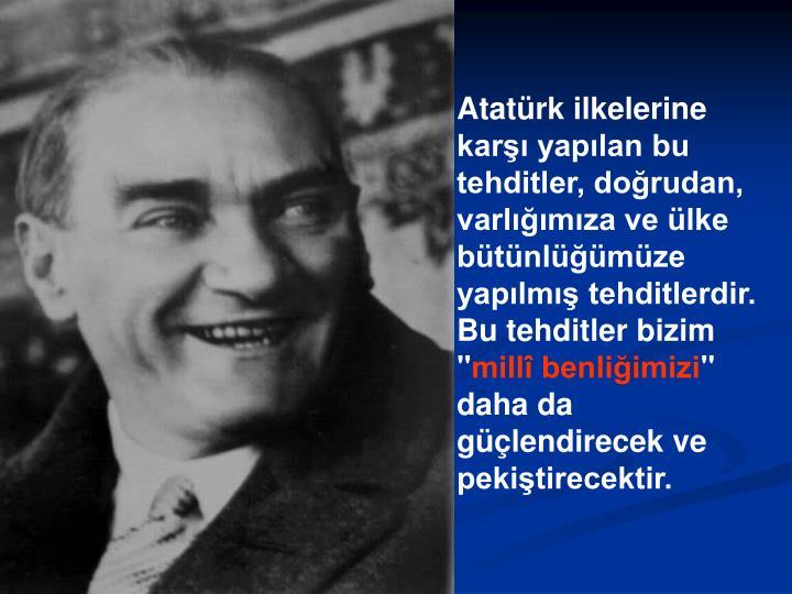 """Atatürk ilkelerine karşı yapılan bu tehditler, doğrudan, varlığımıza ve ülke bütünlüğümüze yapılmış tehditlerdir. Bu tehditler bizim """""""