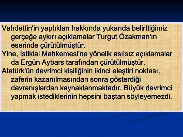 Vahdettin'in yaptıkları hakkında yukarıda belirttiğimiz gerçeğe aykırı açıklamalar Turgut Özakman'ın eserinde çürütülmüştür.
