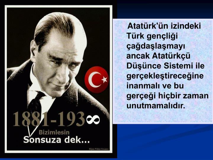 Atatürk'ün izindeki Türk gençliği çağdaşlaşmayı ancak Atatürkçü Düşünce Sistemi ile gerçekleştireceğine inanmalı ve bu gerçeği hiçbir zaman unutmamalıdır.