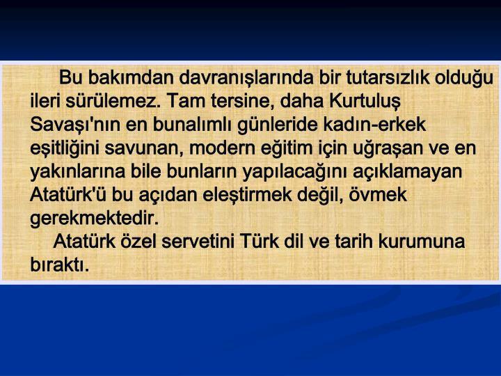 Bu bakımdan davranışlarında bir tutarsızlık olduğu ileri sürülemez. Tam tersine, daha Kurtuluş Savaşı'nın en bunalımlı günleride kadın-erkek eşitliğini savunan, modern eğitim için uğraşan ve en yakınlarına bile bunların yapılacağını açıklamayan Atatürk'ü bu açıdan eleştirmek değil, övmek gerekmektedir.