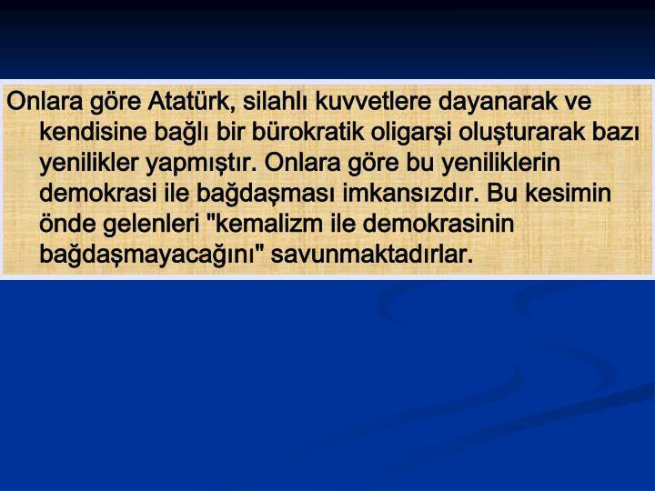 """Onlara göre Atatürk, silahlı kuvvetlere dayanarak ve kendisine bağlı bir bürokratik oligarşi oluşturarak bazı yenilikler yapmıştır. Onlara göre bu yeniliklerin demokrasi ile bağdaşması imkansızdır. Bu kesimin önde gelenleri """"kemalizm ile demokrasinin bağdaşmayacağını"""" savunmaktadırlar."""