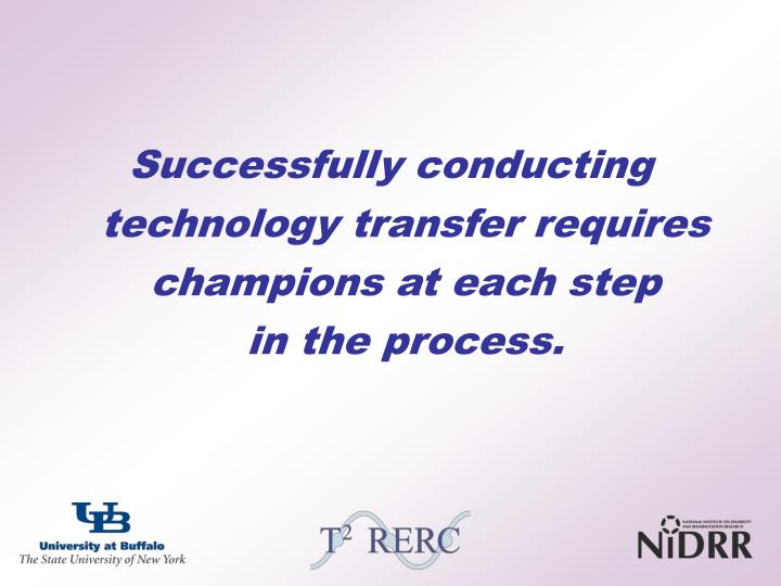 Successfully conducting technology transfer requires champions at each step