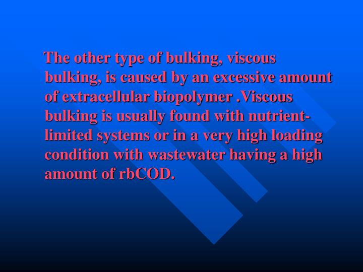 The other type of bulking, viscous bulking, is caused by an excessive amount of extracellular biopolymer .Viscous bulking is usually found with nutrient-limited systems or in a very high loading condition with wastewater having a high amount of rbCOD.