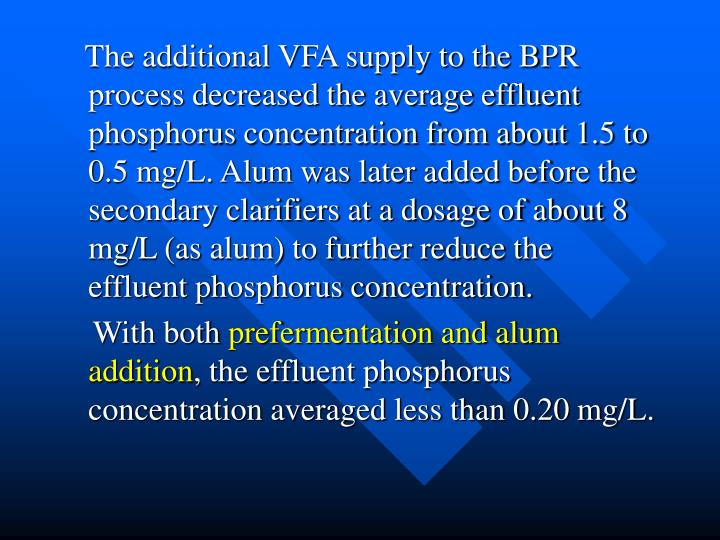 The additional VFA supply to the BPR process decreased the average effluent phosphorus concentration from about 1.5 to 0.5 mg/L. Alum was later added before the secondary clarifiers at a dosage of about 8 mg/L (as alum) to further reduce the effluent phosphorus concentration.