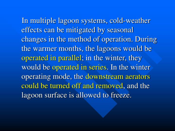 In multiple lagoon systems, cold-weather effects can be mitigated by seasonal changes in the method of operation. During the warmer months, the lagoons would be