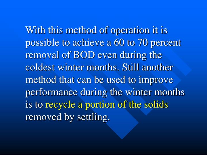 With this method of operation it is possible to achieve a 60 to 70 percent removal of BOD even during the coldest winter months. Still another method that can be used to improve performance during the winter months is to