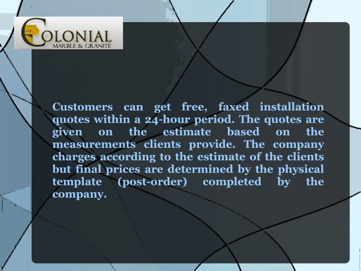 Customers can get free, faxed installation quotes within a 24-hour period. The quotes are given on the estimate based on the measurements clients provide. The company charges according to the estimate of the clients but final prices are determined by the physical template (post-order) completed by the company.