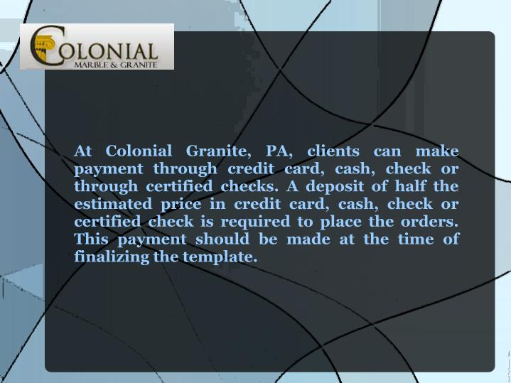 At Colonial Granite, PA, clients can make payment through credit card, cash, check or through certified checks. A deposit of half the estimated price in credit card, cash, check or certified check is required to place the orders. This payment should be made at the time of finalizing the template.