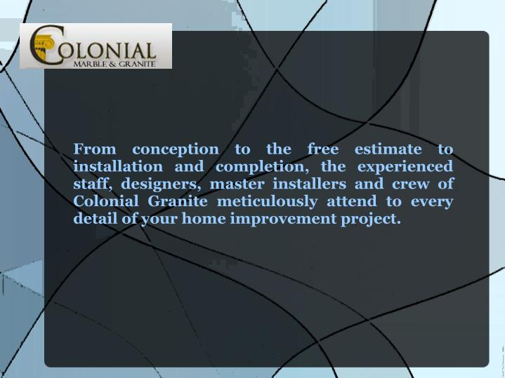 From conception to the free estimate to installation and completion, the experienced staff, designers, master installers and crew of Colonial Granite meticulously attend to every detail of your home improvement project.